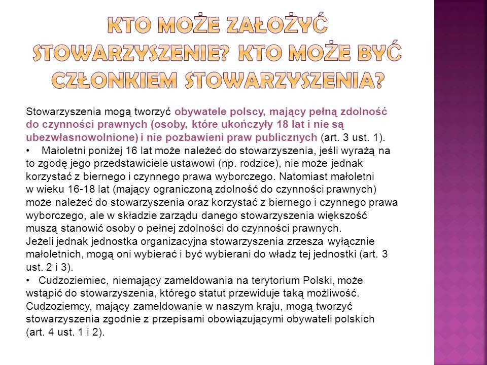 Stowarzyszenia mogą tworzyć obywatele polscy, mający pełną zdolność do czynności prawnych (osoby, które ukończyły 18 lat i nie są ubezwłasnowolnione) i nie pozbawieni praw publicznych (art.