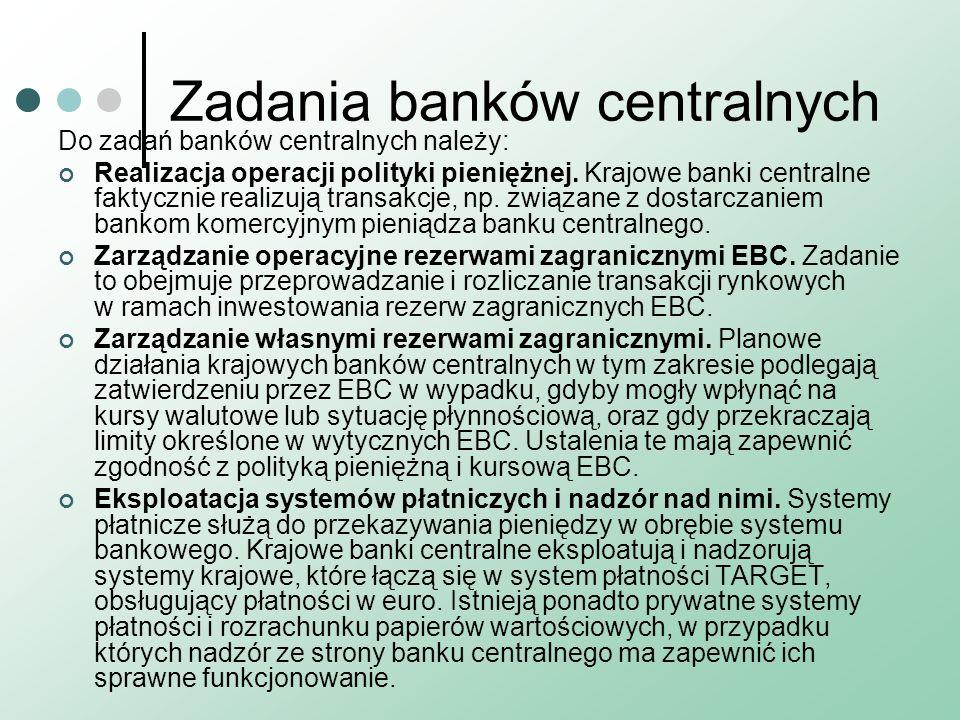 Zadania banków centralnych Do zadań banków centralnych należy: Realizacja operacji polityki pieniężnej. Krajowe banki centralne faktycznie realizują t