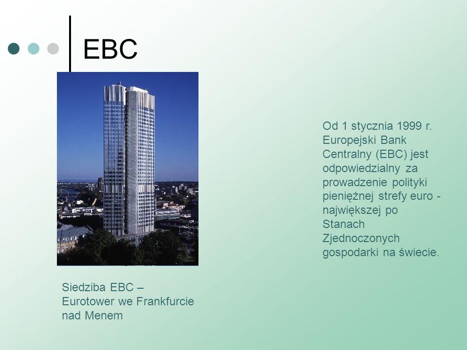 EBC Od 1 stycznia 1999 r. Europejski Bank Centralny (EBC) jest odpowiedzialny za prowadzenie polityki pieniężnej strefy euro - największej po Stanach