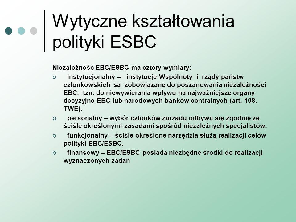 Wytyczne kształtowania polityki ESBC Niezależność EBC/ESBC ma cztery wymiary: instytucjonalny – instytucje Wspólnoty i rządy państw członkowskich są zobowiązane do poszanowania niezależności EBC, tzn.