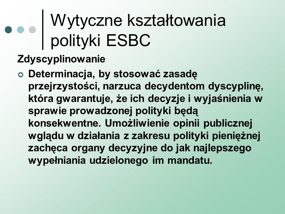 Wytyczne kształtowania polityki ESBC Zdyscyplinowanie Determinacja, by stosować zasadę przejrzystości, narzuca decydentom dyscyplinę, która gwarantuje, że ich decyzje i wyjaśnienia w sprawie prowadzonej polityki będą konsekwentne.