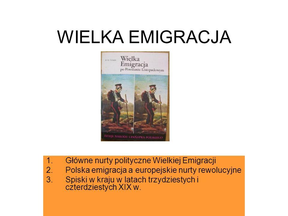 WIELKA EMIGRACJA 1.Główne nurty polityczne Wielkiej Emigracji 2.Polska emigracja a europejskie nurty rewolucyjne 3.Spiski w kraju w latach trzydziesty