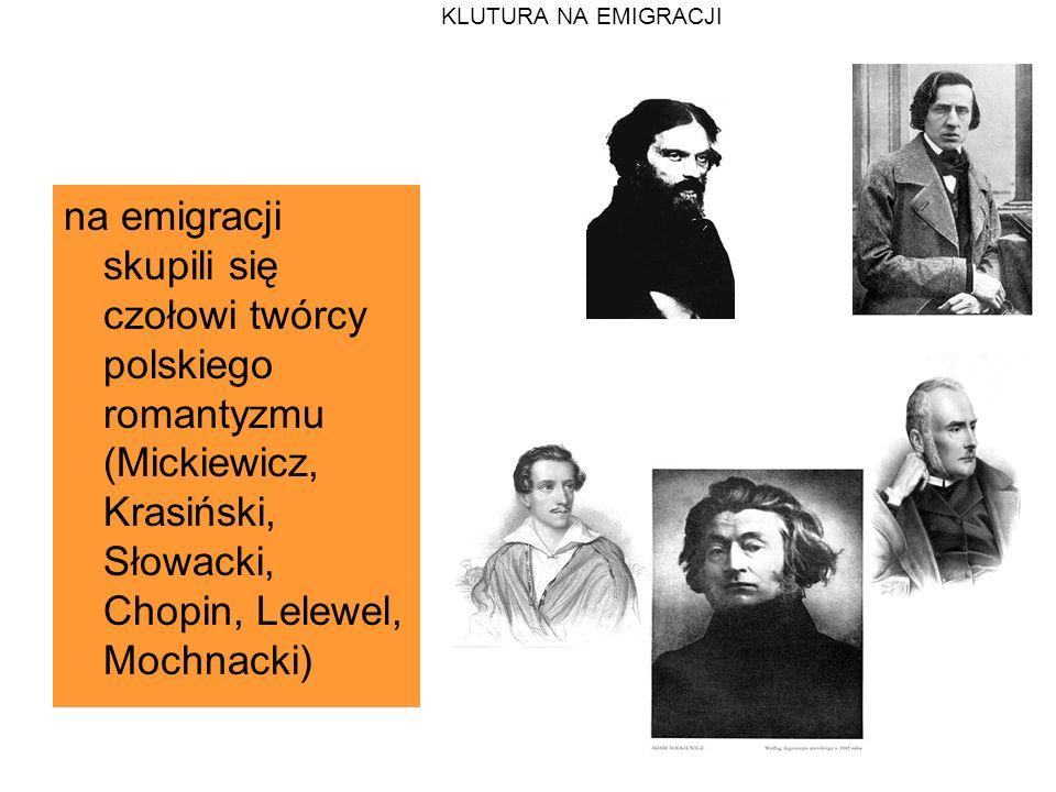 KLUTURA NA EMIGRACJI na emigracji skupili się czołowi twórcy polskiego romantyzmu (Mickiewicz, Krasiński, Słowacki, Chopin, Lelewel, Mochnacki)