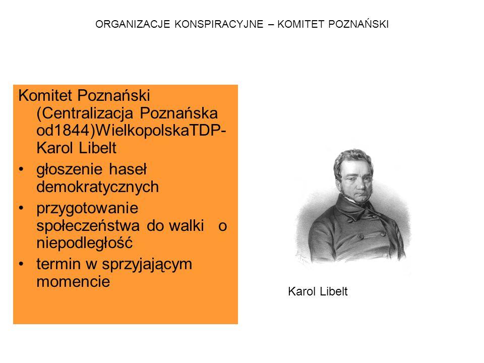 ORGANIZACJE KONSPIRACYJNE – KOMITET POZNAŃSKI Komitet Poznański (Centralizacja Poznańska od1844)WielkopolskaTDP- Karol Libelt głoszenie haseł demokrat