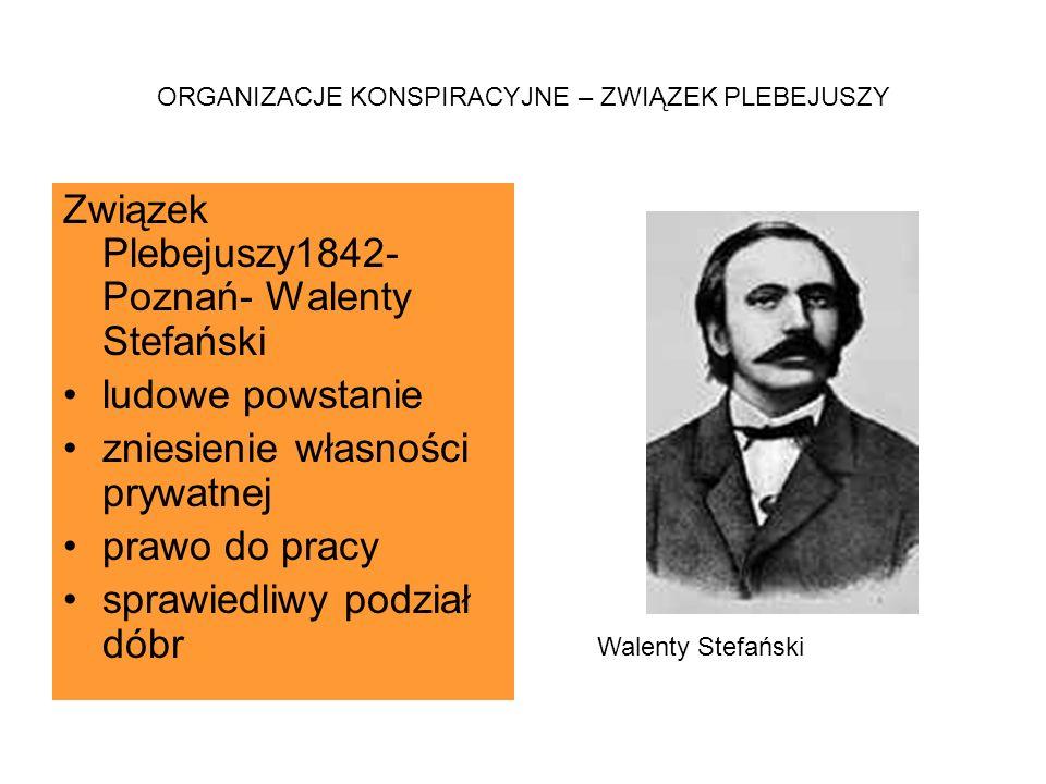 ORGANIZACJE KONSPIRACYJNE – ZWIĄZEK PLEBEJUSZY Związek Plebejuszy1842- Poznań- Walenty Stefański ludowe powstanie zniesienie własności prywatnej prawo