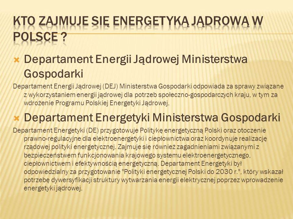  Departament Energii Jądrowej Ministerstwa Gospodarki Departament Energii Jądrowej (DEJ) Ministerstwa Gospodarki odpowiada za sprawy związane z wykorzystaniem energii jądrowej dla potrzeb społeczno-gospodarczych kraju, w tym za wdrożenie Programu Polskiej Energetyki Jądrowej.