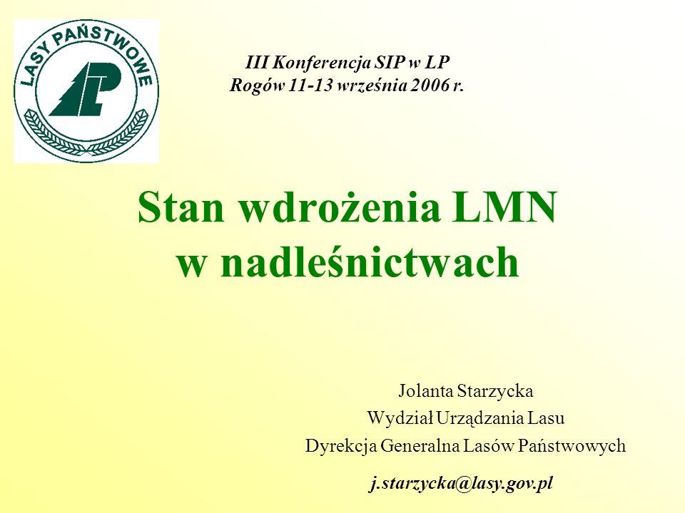 Stan wdrożenia LMN w nadleśnictwach Jolanta Starzycka Wydział Urządzania Lasu Dyrekcja Generalna Lasów Państwowych III Konferencja SIP w LP Rogów 11-13 września 2006 r.