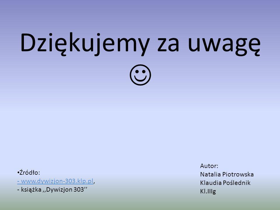 Dziękujemy za uwagę Źródło: - www.dywizjon-303.klp.pl- www.dywizjon-303.klp.pl, - książka,,Dywizjon 303'' Autor: Natalia Piotrowska Klaudia Poślednik Kl.IIIg