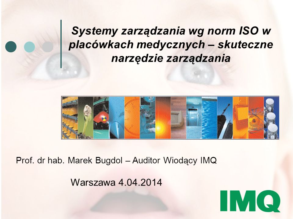GROUP Systemy zarządzania wg norm ISO w placówkach medycznych – skuteczne narzędzie zarządzania Prof. dr hab. Marek Bugdol – Auditor Wiodący IMQ Warsz