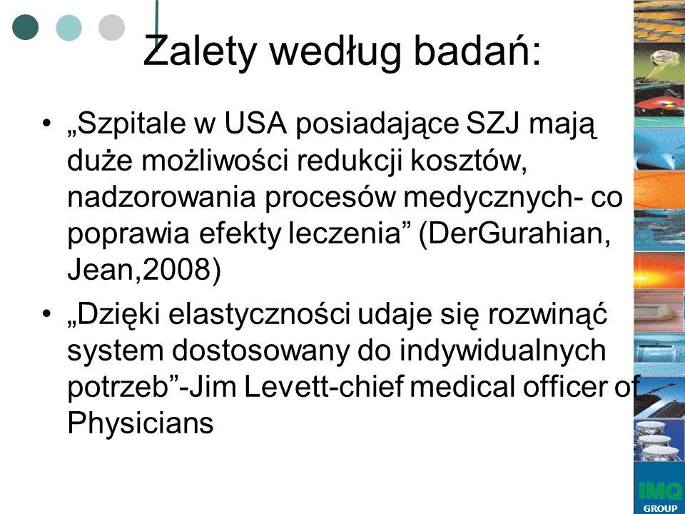 """GROUP Zalety według badań: """"Szpitale w USA posiadające SZJ mają duże możliwości redukcji kosztów, nadzorowania procesów medycznych- co poprawia efekty leczenia (DerGurahian, Jean,2008) """"Dzięki elastyczności udaje się rozwinąć system dostosowany do indywidualnych potrzeb -Jim Levett-chief medical officer of Physicians"""