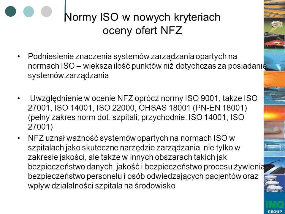 GROUP Normy ISO w nowych kryteriach oceny ofert NFZ Podniesienie znaczenia systemów zarządzania opartych na normach ISO – większa ilość punktów niż dotychczas za posiadanie systemów zarządzania Uwzględnienie w ocenie NFZ oprócz normy ISO 9001, także ISO 27001, ISO 14001, ISO 22000, OHSAS 18001 (PN-EN 18001) (pełny zakres norm dot.