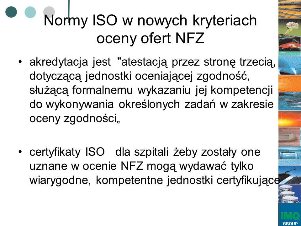"""GROUP Normy ISO w nowych kryteriach oceny ofert NFZ akredytacja jest atestacją przez stronę trzecią, dotyczącą jednostki oceniającej zgodność, służącą formalnemu wykazaniu jej kompetencji do wykonywania określonych zadań w zakresie oceny zgodności"""" certyfikaty ISO dla szpitali żeby zostały one uznane w ocenie NFZ mogą wydawać tylko wiarygodne, kompetentne jednostki certyfikujące"""