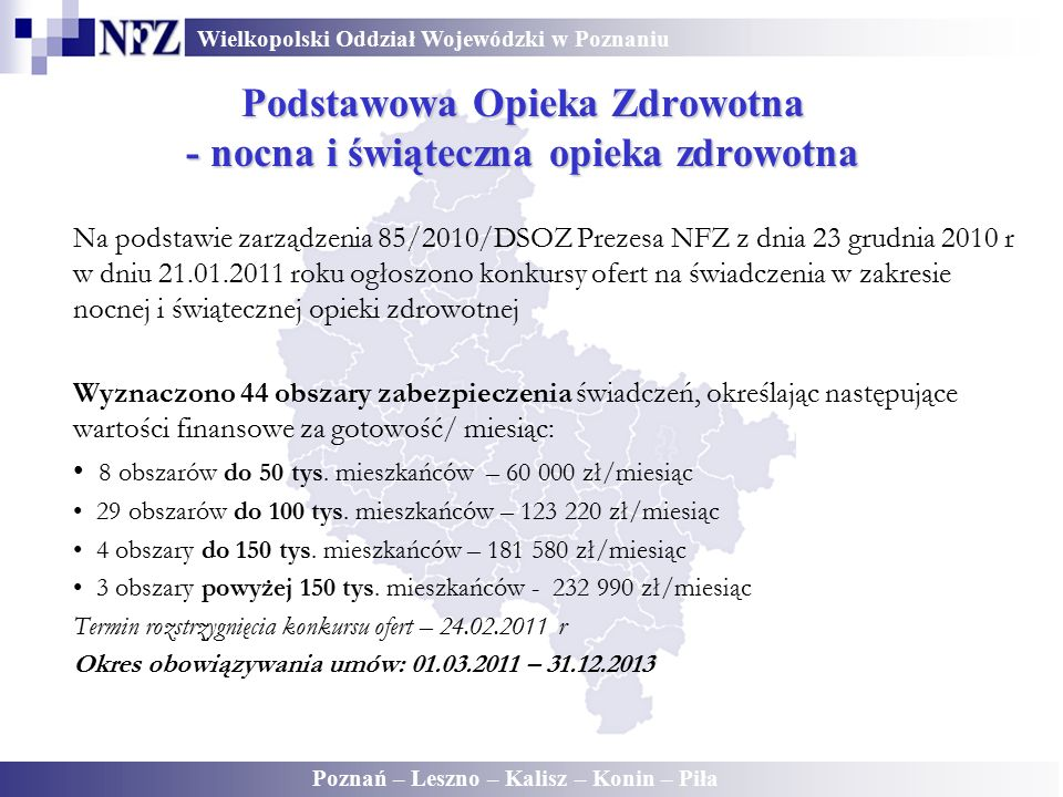 Wielkopolski Oddział Wojewódzki w Poznaniu Poznań – Leszno – Kalisz – Konin – Piła Podstawowa Opieka Zdrowotna - nocna i świąteczna opieka zdrowotna Na podstawie zarządzenia 85/2010/DSOZ Prezesa NFZ z dnia 23 grudnia 2010 r w dniu 21.01.2011 roku ogłoszono konkursy ofert na świadczenia w zakresie nocnej i świątecznej opieki zdrowotnej Wyznaczono 44 obszary zabezpieczenia świadczeń, określając następujące wartości finansowe za gotowość/ miesiąc: 8 obszarów do 50 tys.