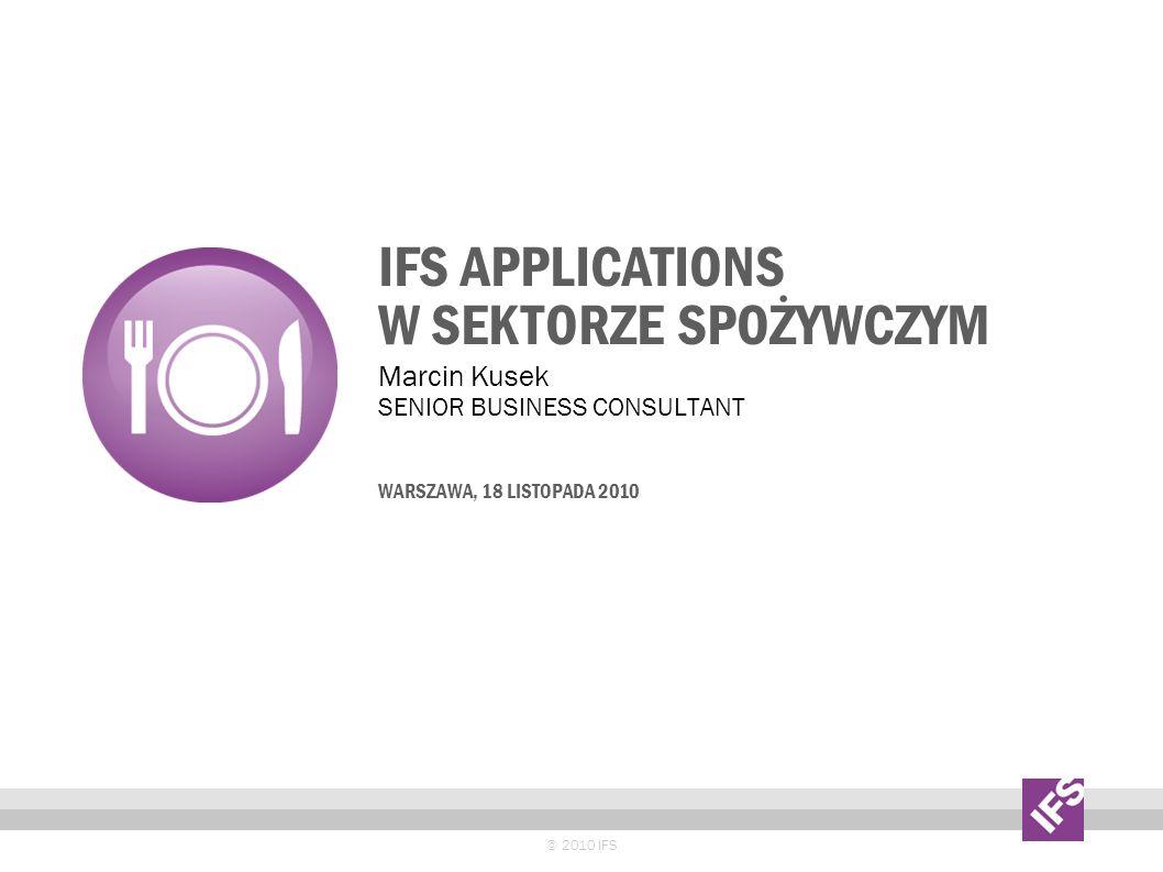 IFS APPLICATIONS W SEKTORZE SPOŻYWCZYM © 2010 IFS Marcin Kusek SENIOR BUSINESS CONSULTANT WARSZAWA, 18 LISTOPADA 2010