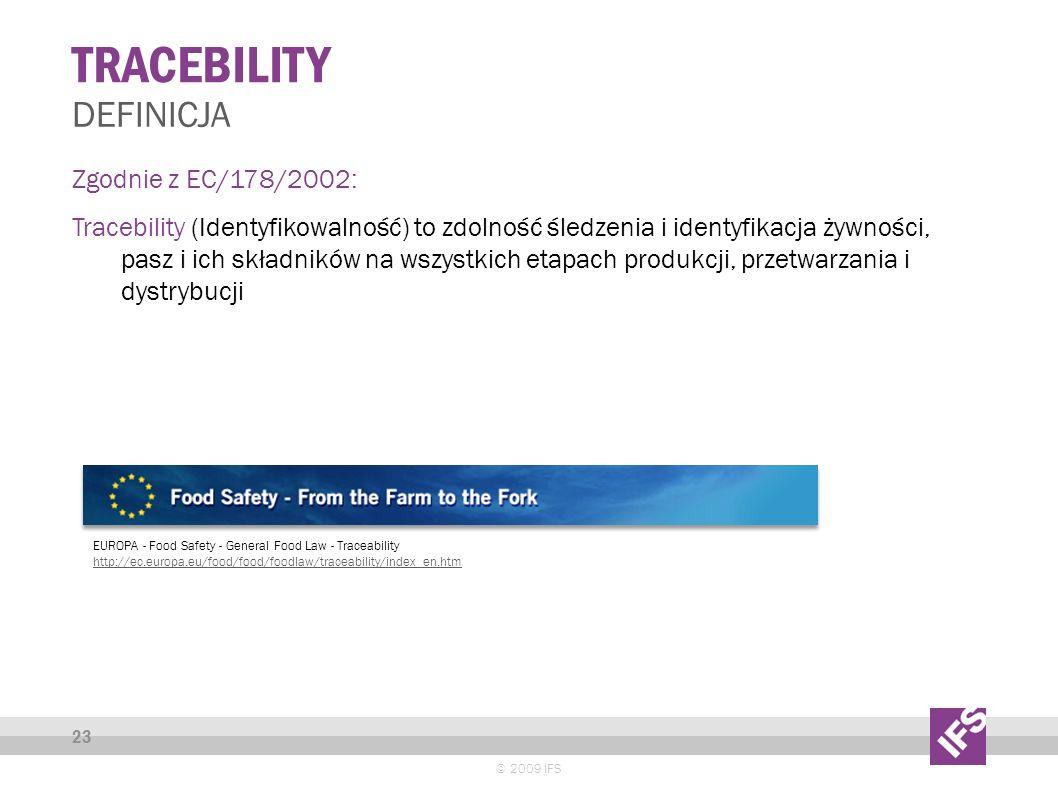 TRACEBILITY © 2009 IFS 23 DEFINICJA Zgodnie z EC/178/2002: Tracebility (Identyfikowalność) to zdolność śledzenia i identyfikacja żywności, pasz i ich składników na wszystkich etapach produkcji, przetwarzania i dystrybucji EUROPA - Food Safety - General Food Law - Traceability http://ec.europa.eu/food/food/foodlaw/traceability/index_en.htm