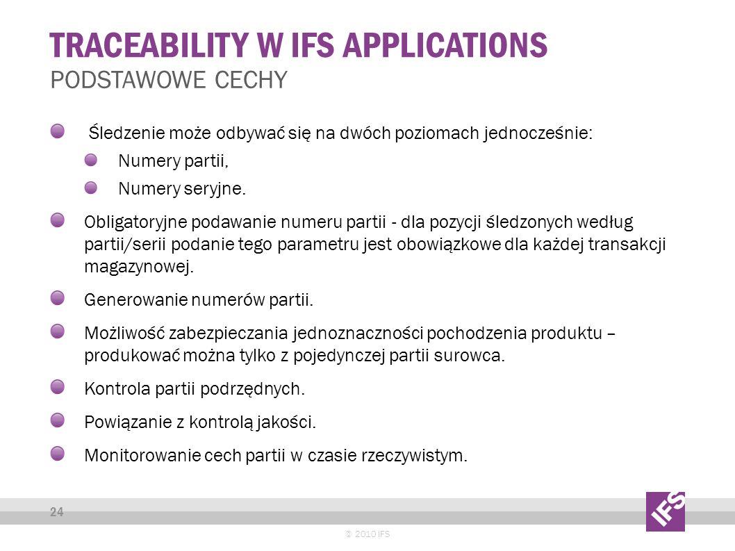 TRACEABILITY W IFS APPLICATIONS © 2010 IFS 24 PODSTAWOWE CECHY Śledzenie może odbywać się na dwóch poziomach jednocześnie: Numery partii, Numery seryjne.