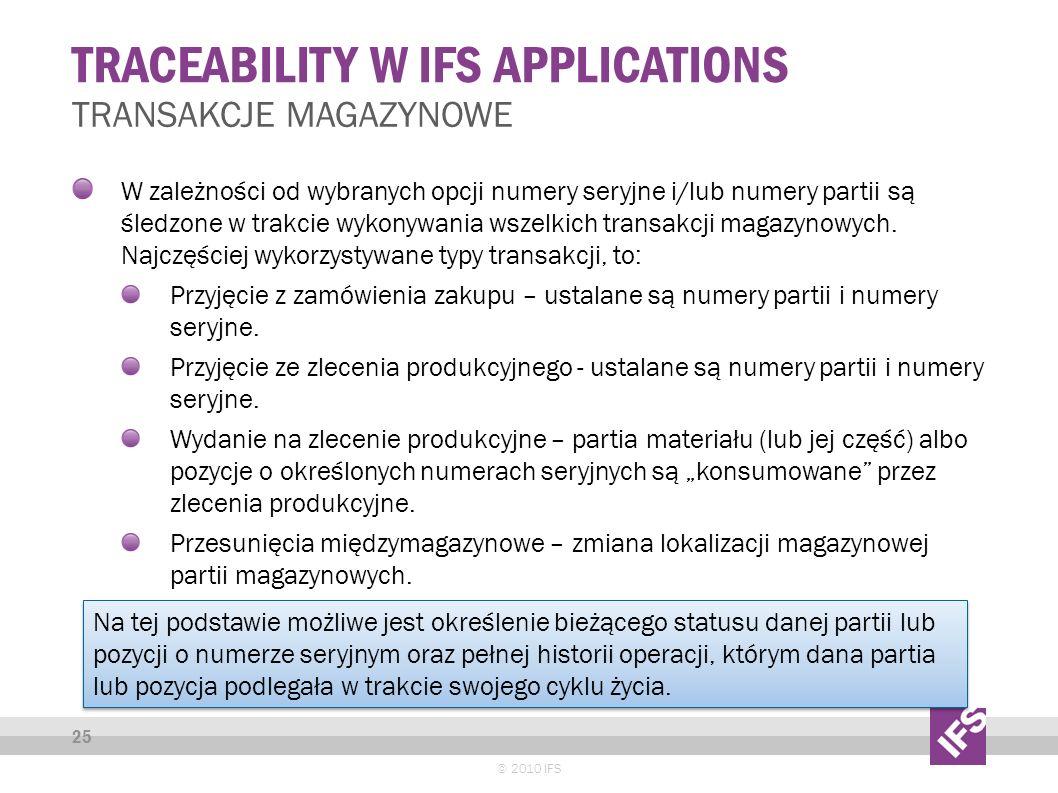 TRACEABILITY W IFS APPLICATIONS © 2010 IFS 25 TRANSAKCJE MAGAZYNOWE W zależności od wybranych opcji numery seryjne i/lub numery partii są śledzone w trakcie wykonywania wszelkich transakcji magazynowych.