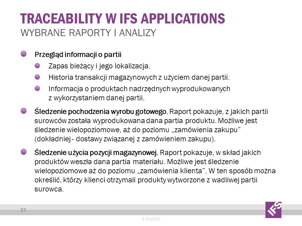 TRACEABILITY W IFS APPLICATIONS © 2010 IFS 27 WYBRANE RAPORTY I ANALIZY Przegląd informacji o partii Zapas bieżący i jego lokalizacja.