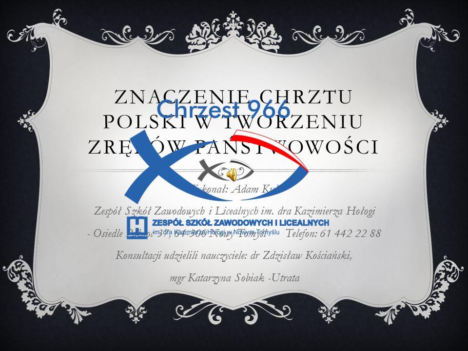 ZNACZENIE CHRZTU POLSKI W TWORZENIU ZRĘBÓW PAŃSTWOWOŚCI Wykonał: Adam Kula Zespół Szkół Zawodowych i Licealnych im.