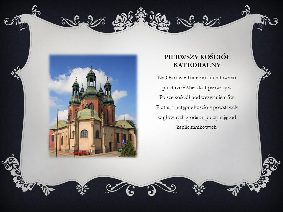 PIERWSZY KOŚCIÓŁ KATEDRALNY Na Ostrowie Tumskim ufundowano po chrzcie Mieszka I pierwszy w Polsce kościół pod wezwaniem Św.