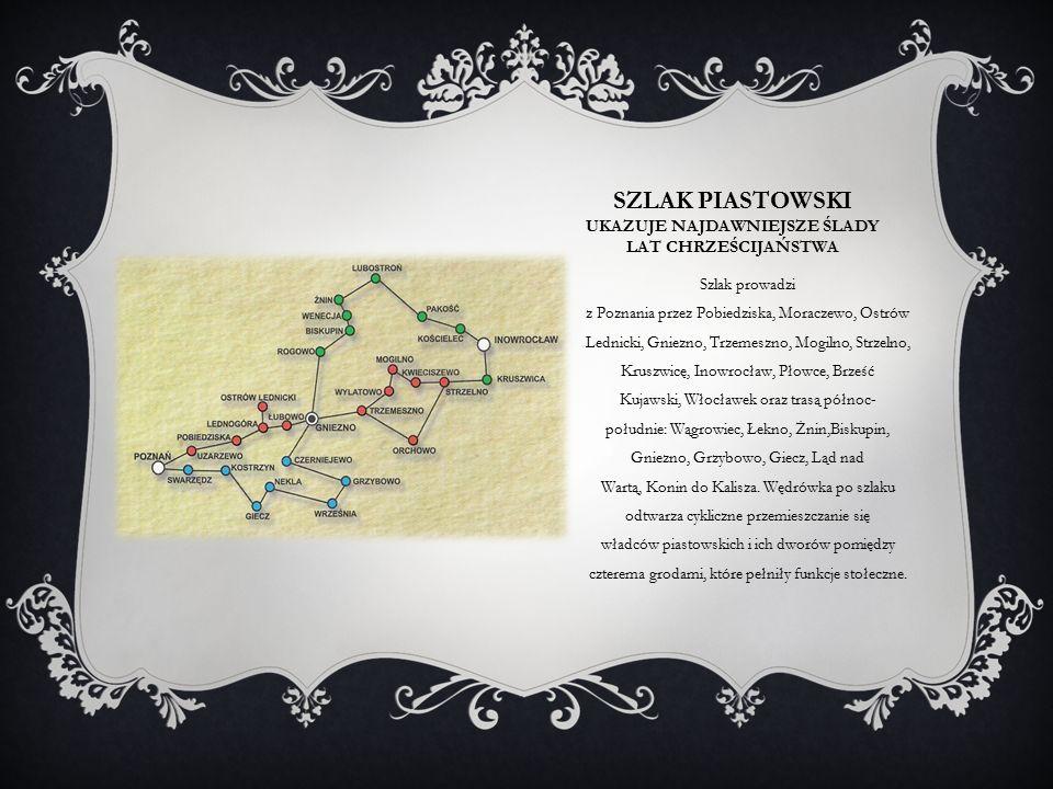 SZLAK PIASTOWSKI UKAZUJE NAJDAWNIEJSZE ŚLADY LAT CHRZEŚCIJAŃSTWA Szlak prowadzi z Poznania przez Pobiedziska, Moraczewo, Ostrów Lednicki, Gniezno, Trzemeszno, Mogilno, Strzelno, Kruszwicę, Inowrocław, Płowce, Brześć Kujawski, Włocławek oraz trasą północ- południe: Wągrowiec, Łekno, Żnin,Biskupin, Gniezno, Grzybowo, Giecz, Ląd nad Wartą, Konin do Kalisza.
