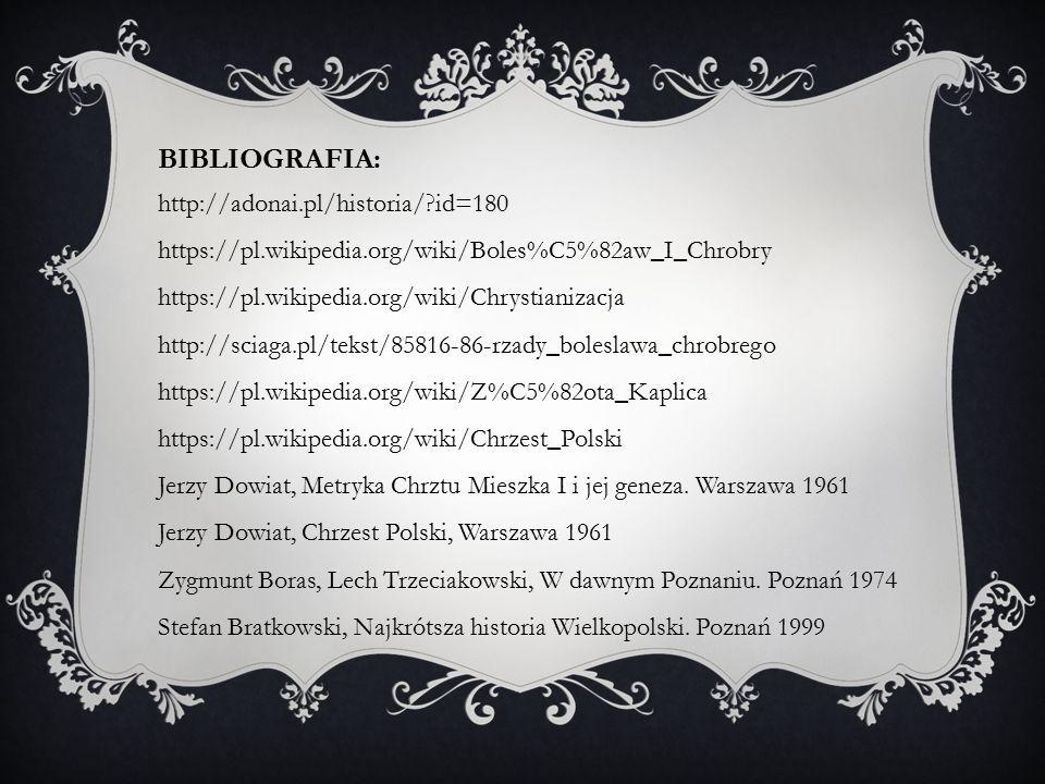 BIBLIOGRAFIA: http://adonai.pl/historia/?id=180 https://pl.wikipedia.org/wiki/Boles%C5%82aw_I_Chrobry https://pl.wikipedia.org/wiki/Chrystianizacja http://sciaga.pl/tekst/85816-86-rzady_boleslawa_chrobrego https://pl.wikipedia.org/wiki/Z%C5%82ota_Kaplica https://pl.wikipedia.org/wiki/Chrzest_Polski Jerzy Dowiat, Metryka Chrztu Mieszka I i jej geneza.