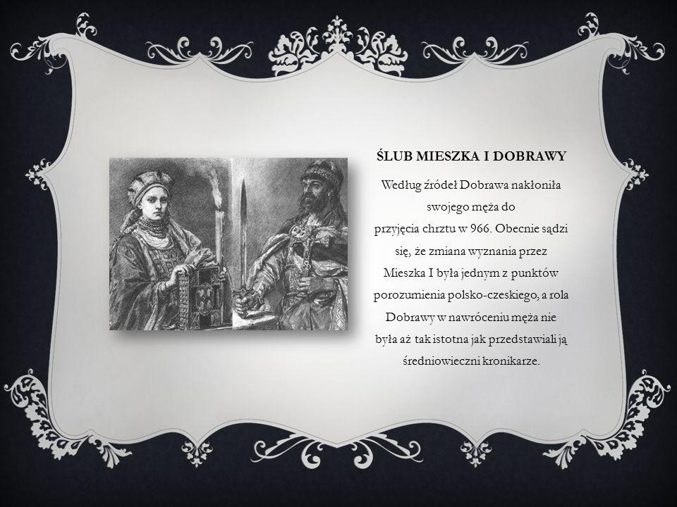 ŚLUB MIESZKA I DOBRAWY Według źródeł Dobrawa nakłoniła swojego męża do przyjęcia chrztu w 966.