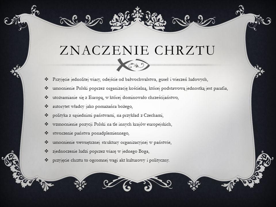 ZNACZENIE CHRZTU  Przyjęcie jednolitej wiary, odejście od bałwochwalstwa, guseł i wierzeń ludowych,  umocnienie Polski poprzez organizację kościelną, której podstawową jednostką jest parafia,  utożsamianie się z Europą, w której dominowało chrześcijaństwo,  autorytet władcy jako pomazańca bożego,  polityka z sąsiednimi państwami, na przykład z Czechami,  wzmocnienie pozycji Polski na tle innych krajów europejskich,  stworzenie państwa ponadplemiennego,  umocnienie wewnętrznej struktury organizacyjnej w państwie,  zjednoczenie ludzi poprzez wiarę w jednego Boga,  przyjęcie chrztu to ogromnej wagi akt kulturowy i polityczny.