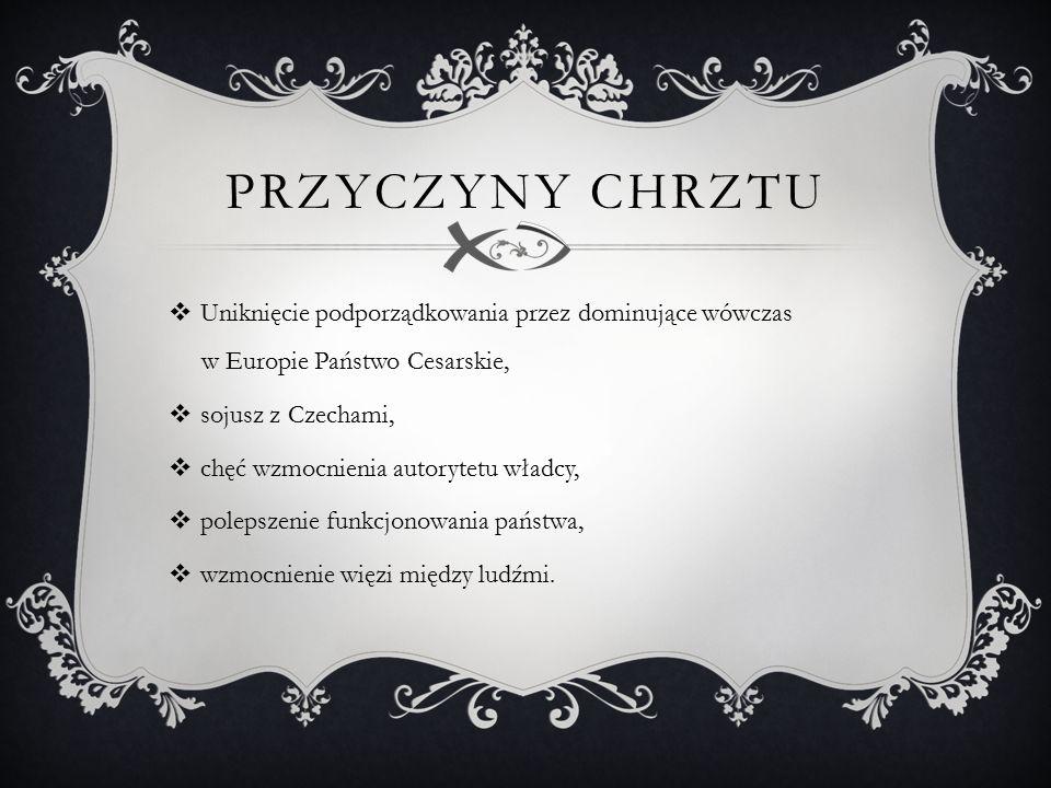 PRZYCZYNY CHRZTU  Uniknięcie podporządkowania przez dominujące wówczas w Europie Państwo Cesarskie,  sojusz z Czechami,  chęć wzmocnienia autorytetu władcy,  polepszenie funkcjonowania państwa,  wzmocnienie więzi między ludźmi.