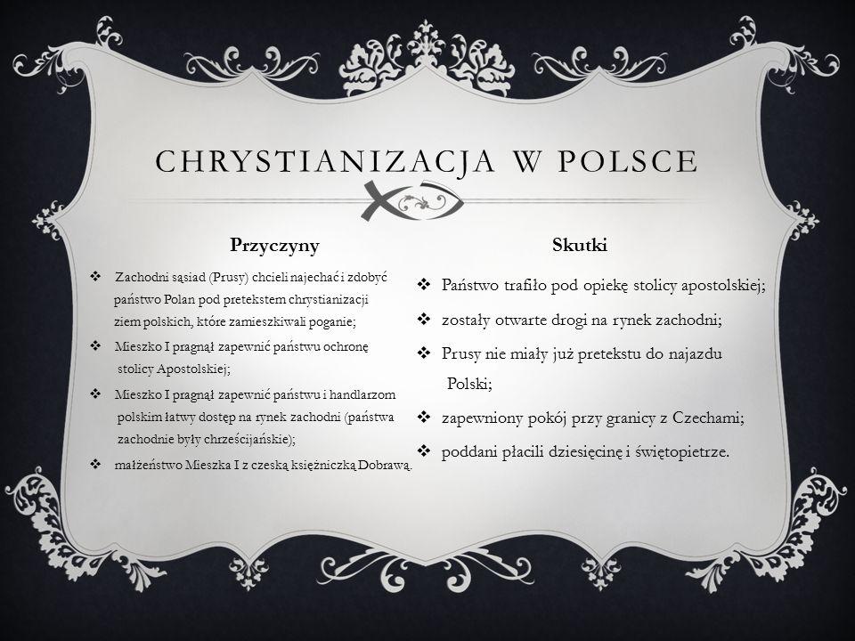  Zachodni sąsiad (Prusy) chcieli najechać i zdobyć państwo Polan pod pretekstem chrystianizacji ziem polskich, które zamieszkiwali poganie;  Mieszko I pragnął zapewnić państwu ochronę stolicy Apostolskiej;  Mieszko I pragnął zapewnić państwu i handlarzom polskim łatwy dostęp na rynek zachodni (państwa zachodnie były chrześcijańskie);  małżeństwo Mieszka I z czeską księżniczką Dobrawą.