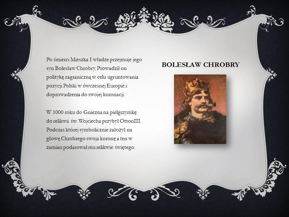 BOLESŁAW CHROBRY Po śmierci Mieszka I władze przejmuje jego syn Bolesław Chrobry.