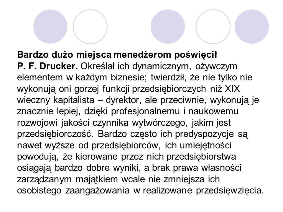 Bardzo dużo miejsca menedżerom poświęcił P. F. Drucker. Określał ich dynamicznym, ożywczym elementem w każdym biznesie; twierdził, że nie tylko nie wy