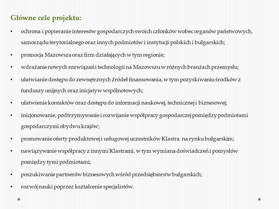 Klaster realizuje swoje cele poprzez: Pozyskiwanie innych podmiotów, partnerów – członków Klastra, wspomagających działalność przedsiębiorców w regionie Mazowsza, a w szczególności: - Ośrodków naukowych i badawczo-wdrożeniowych; - Podmiotów gospodarczych; - Organizacji pozarządowych – organizowanie bezpłatnych szkoleń, konferencji i warsztatów na rzecz promocji przedsiębiorczości na Mazowszu; Inicjowanie i rozwijanie kontaktów oraz nawiązywanie współpracy z instytucjami, organizacjami i firmami spoza Klastra, w celu zapewnienia i ułatwienia Partnerom i ich pracownikom dostępu do najnowszych osiągnięć wiedzy i technologii; Wskazywanie możliwości zbytu, zaopatrzenia i inwestowania w obydwu krajach; Gromadzenie i rozpowszechnianie informacji dotyczących sytuacji gospodarczej w Polsce i w Bułgarii, w szczególności informacji o stanie i rozwoju zagadnień polityki gospodarczej i handlowej, poprzez wydawanie pism ogólnych, roczników, przeglądów i innych publikatorów; Inicjowanie i koordynowanie wspólnych projektów badawczych, rozwojowych i wdrożeniowych oraz występowanie z wnioskami o dofinansowanie tych projektów z różnych funduszy, w szczególności z funduszy europejskich; Organizowanie konferencji, seminariów informacyjnych, sympozjów, konferencji, dyskusji, wystaw i innych imprez promocyjnych oraz udział w nich.
