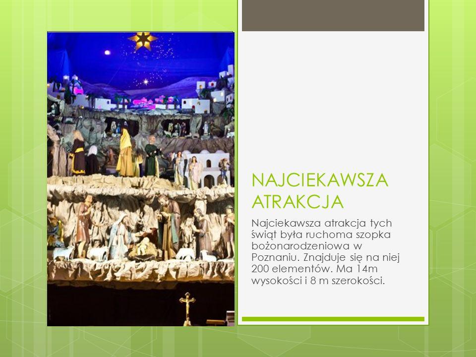 NAJCIEKAWSZA ATRAKCJA Najciekawsza atrakcja tych świąt była ruchoma szopka bożonarodzeniowa w Poznaniu.
