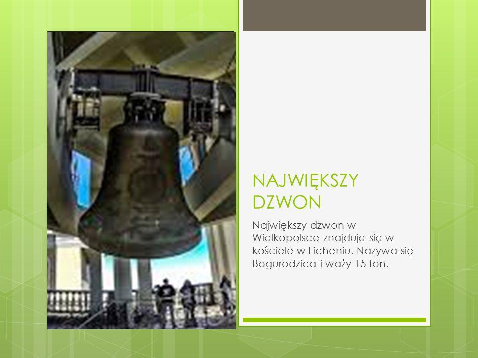 NAJWIĘKSZY DZWON Największy dzwon w Wielkopolsce znajduje się w kościele w Licheniu. Nazywa się Bogurodzica i waży 15 ton.