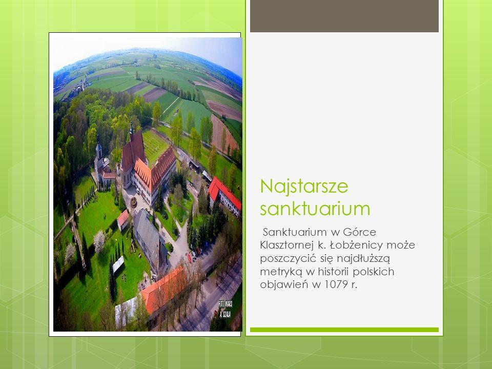 Najstarsze sanktuarium Sanktuarium w Górce Klasztornej k. Łobżenicy może poszczycić się najdłuższą metryką w historii polskich objawień w 1079 r.