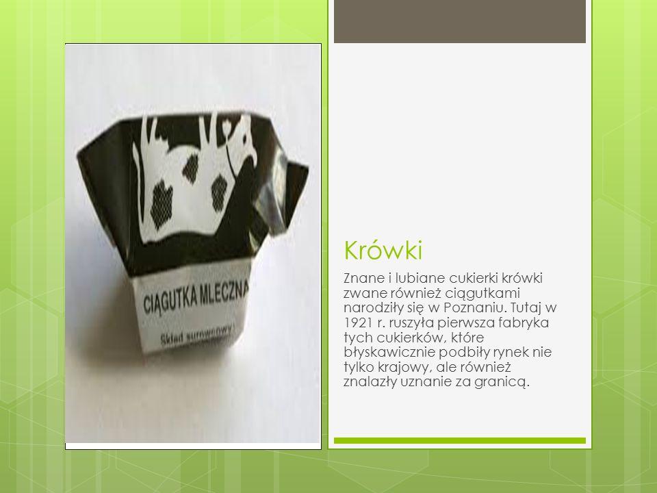 Krówki Znane i lubiane cukierki krówki zwane również ciągutkami narodziły się w Poznaniu. Tutaj w 1921 r. ruszyła pierwsza fabryka tych cukierków, któ