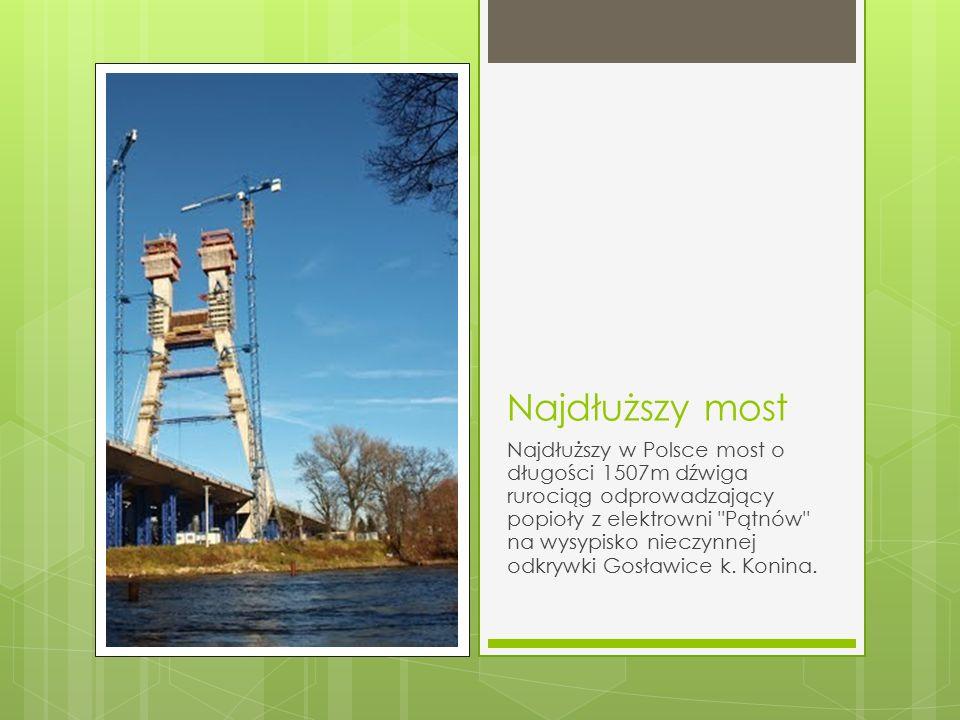 Najdłuższy most Najdłuższy w Polsce most o długości 1507m dźwiga rurociąg odprowadzający popioły z elektrowni Pątnów na wysypisko nieczynnej odkrywki Gosławice k.