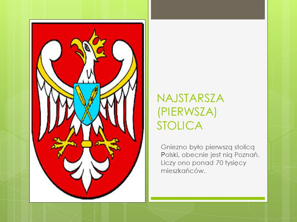NAJSTARSZA (PIERWSZA) STOLICA Gniezno było pierwszą stolicą P olski, obecnie jest nią Poznań. Liczy ono ponad 70 tysięcy mieszkańców.