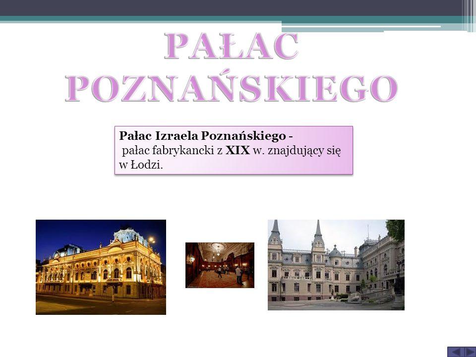 Pałac Izraela Poznańskiego - pałac fabrykancki z XIX w. znajdujący się w Łodzi.