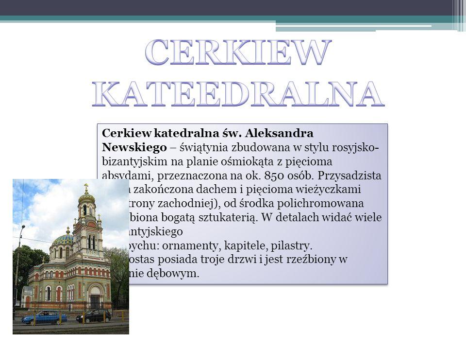 Cerkiew katedralna św. Aleksandra Newskiego – świątynia zbudowana w stylu rosyjsko- bizantyjskim na planie ośmiokąta z pięcioma absydami, przeznaczona