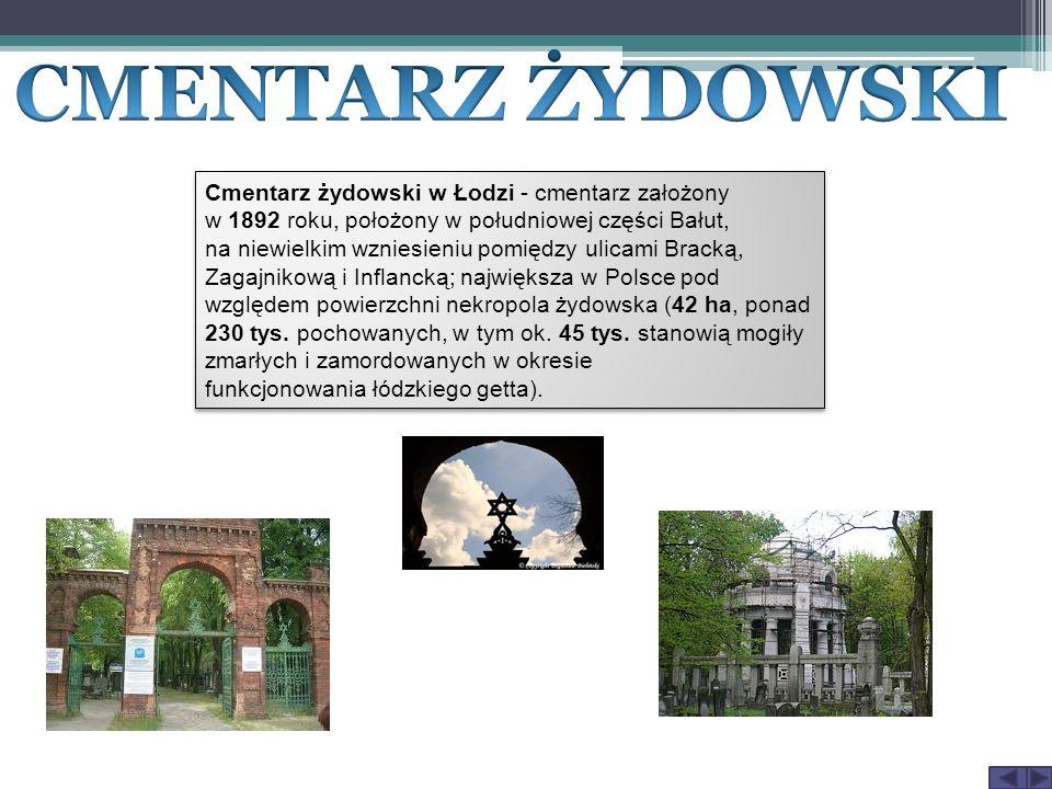 Cmentarz żydowski w Łodzi - cmentarz założony w 1892 roku, położony w południowej części Bałut, na niewielkim wzniesieniu pomiędzy ulicami Bracką, Zagajnikową i Inflancką; największa w Polsce pod względem powierzchni nekropola żydowska (42 ha, ponad 230 tys.