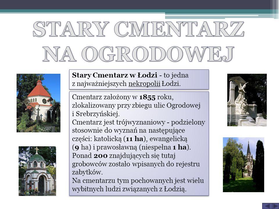 Stary Cmentarz w Łodzi - to jedna z najważniejszych nekropolii Łodzi. Cmentarz założony w 1855 roku, zlokalizowany przy zbiegu ulic Ogrodowej i Srebrz