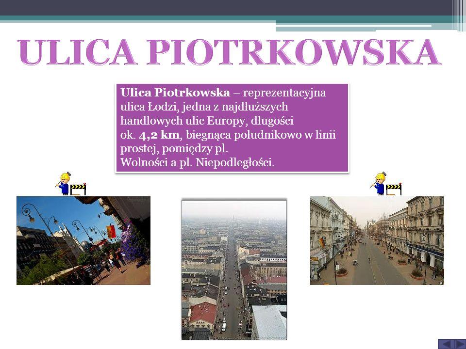 Ulica Piotrkowska – reprezentacyjna ulica Łodzi, jedna z najdłuższych handlowych ulic Europy, długości ok.