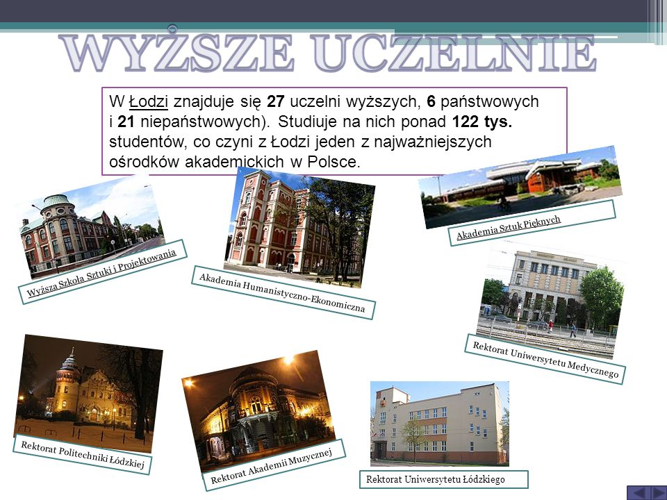 W Łodzi znajduje się 27 uczelni wyższych, 6 państwowych i 21 niepaństwowych). Studiuje na nich ponad 122 tys. studentów, co czyni z Łodzi jeden z najw