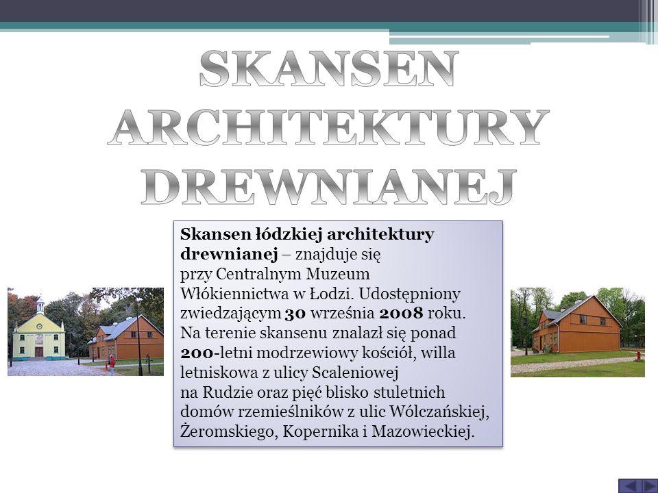 Skansen łódzkiej architektury drewnianej – znajduje się przy Centralnym Muzeum Włókiennictwa w Łodzi. Udostępniony zwiedzającym 30 września 2008 roku.