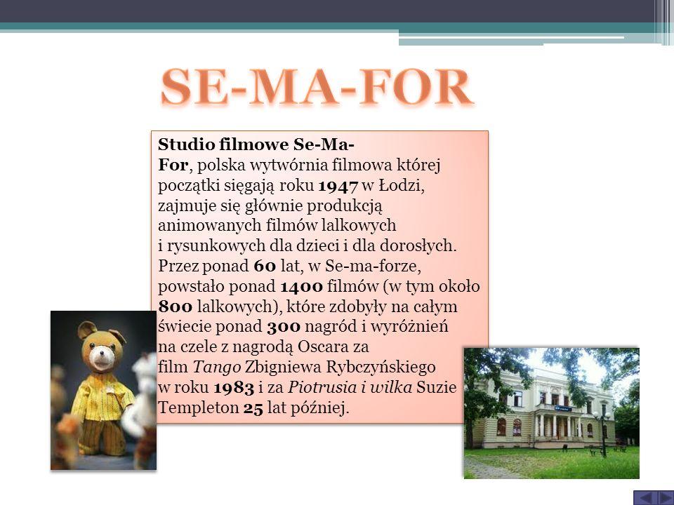 Studio filmowe Se-Ma- For, polska wytwórnia filmowa której początki sięgają roku 1947 w Łodzi, zajmuje się głównie produkcją animowanych filmów lalkow