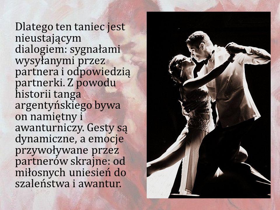 Dlatego ten taniec jest nieustającym dialogiem: sygnałami wysyłanymi przez partnera i odpowiedzią partnerki. Z powodu historii tanga argentyńskiego by