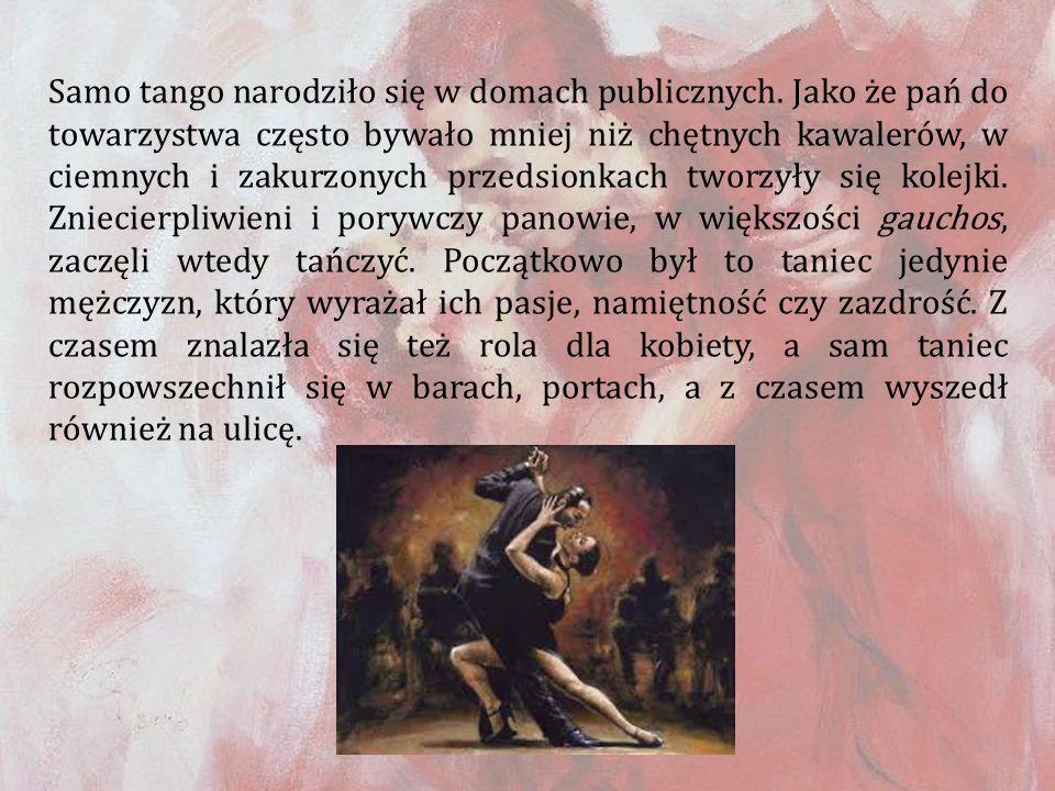 Samo tango narodziło się w domach publicznych. Jako że pań do towarzystwa często bywało mniej niż chętnych kawalerów, w ciemnych i zakurzonych przedsi