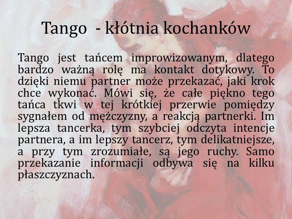 Tango - kłótnia kochanków Tango jest tańcem improwizowanym, dlatego bardzo ważną rolę ma kontakt dotykowy. To dzięki niemu partner może przekazać, jak